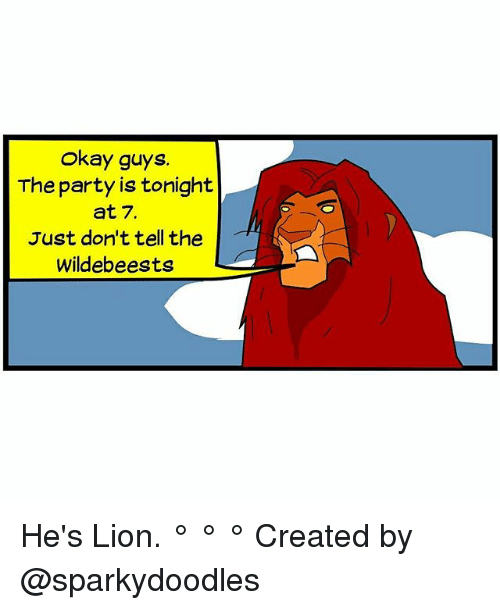 hes: Okay guys  The party is tonight  at 7.  Just don't tell the  Wildebeests He's Lion. ° ° ° Created by @sparkydoodles