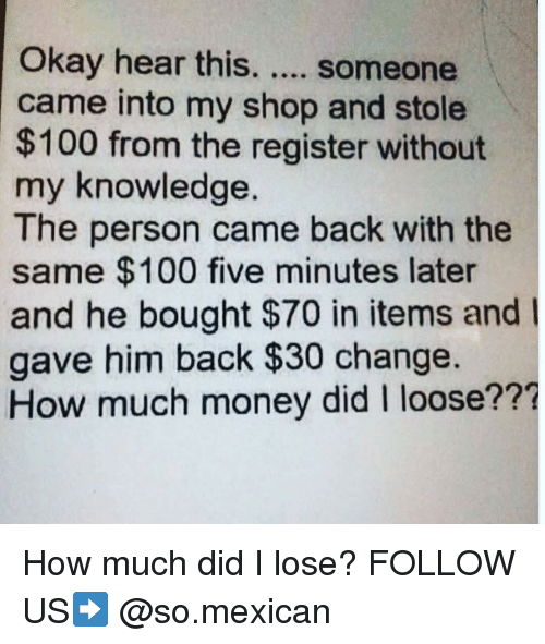 looses: Okay hear this. someone  came into my shop and stole  $100 from the register without  my knowledge  The person came back with the  same $100 five minutes later  and he bought $70 in items and I  gave him back $30 change  How much money did I loose??? How much did I lose? FOLLOW US➡️ @so.mexican