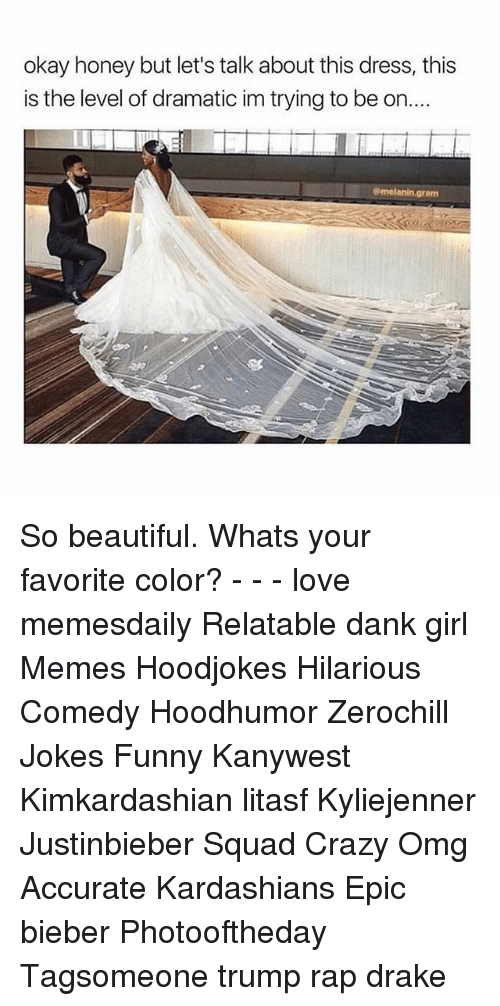 the levellers: okay honey but let's talk about this dress, this  is the level of dramatic im trying to be on..  am So beautiful. Whats your favorite color? - - - love memesdaily Relatable dank girl Memes Hoodjokes Hilarious Comedy Hoodhumor Zerochill Jokes Funny Kanywest Kimkardashian litasf Kyliejenner Justinbieber Squad Crazy Omg Accurate Kardashians Epic bieber Photooftheday Tagsomeone trump rap drake