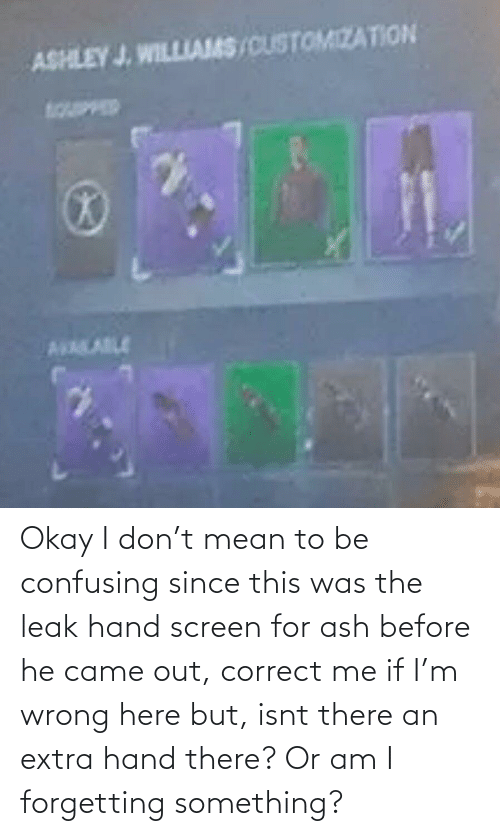 Forgetting: Okay I don't mean to be confusing since this was the leak hand screen for ash before he came out, correct me if I'm wrong here but, isnt there an extra hand there? Or am I forgetting something?