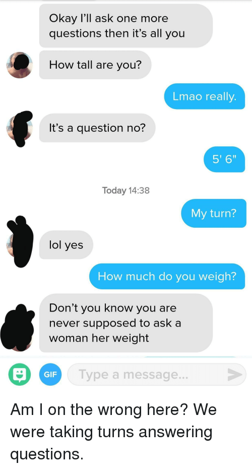 """how tall are you: Okay I'll ask one more  questions then it's all you  How tall are you?  Lmao really  It's a question no?  5' 6""""  Today 14:38  My turn?  lol yes  How much do you weigh?  Don't you know you are  never supposed to ask a  woman her weight  Type a message  GIF Am I on the wrong here? We were taking turns answering questions."""