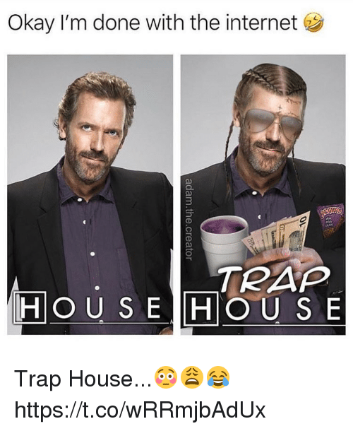hous: Okay I'm done with the internet  3  TRAP  HOU S E HOUS E Trap House...😳😩😂 https://t.co/wRRmjbAdUx