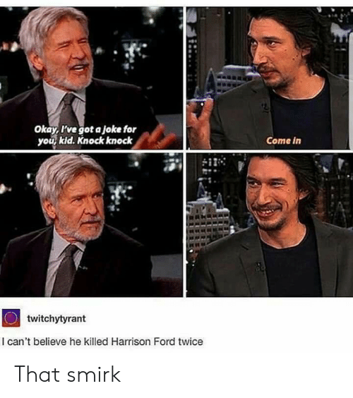 Harrison: Okay, I've got a joke for  you kid. Knock knock  Come in  twitchytyrant  I can't believe he killed Harrison Ford twice That smirk