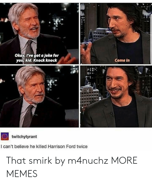 Harrison: Okay, I've got a joke for  you kid. Knock knock  Come in  twitchytyrant  I can't believe he killed Harrison Ford twice That smirk by m4nuchz MORE MEMES