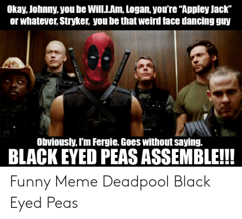 "Meme Deadpool: Okay, Johnny, you be Will.I.Am, Logan you're ""Appley Jack""  or whatever, Stryker, you be that weird face dancing guy  Obviously, I'm Fergie. Goes without saying.  BLACK EYED PEAS ASSEMBLE!!! Funny Meme Deadpool Black Eyed Peas"