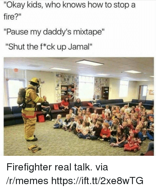 "Mixtape: ""Okay kids, who knows how to stop a  fire?""  ""Pause my daddy's mixtape  ""Shut the f*ck up Jamal"" Firefighter real talk. via /r/memes https://ift.tt/2xe8wTG"