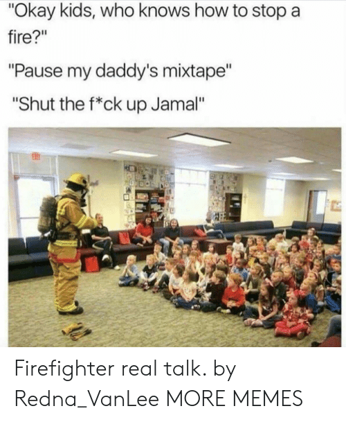 "Mixtape: ""Okay kids, who knows how to stop a  fire?""  ""Pause my daddy's mixtape""  ""Shut the f*ck up Jamal"" Firefighter real talk. by Redna_VanLee MORE MEMES"