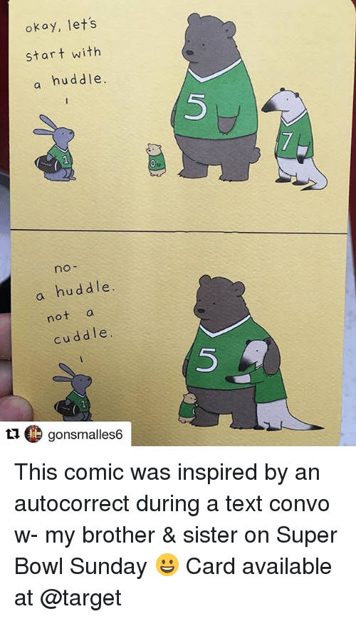 super bowl sunday: okay, lets  start with  a huddle.  5  no-  a huddle.  not a  cuddle.  5  t1 gonsmalles6 This comic was inspired by an autocorrect during a text convo w- my brother & sister on Super Bowl Sunday 😀 Card available at @target