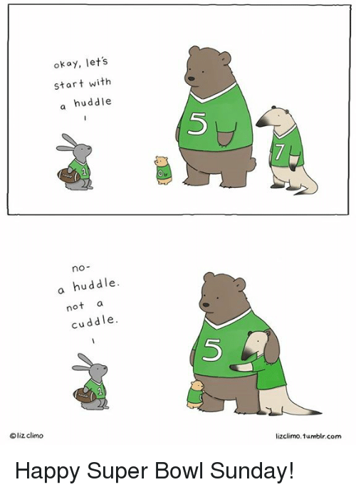 super bowl sunday: okay, let's  start with  a huddle  no  a huddle.  not  cuddle.  liz climo  lizclimo. 1umblr.com Happy Super Bowl Sunday!