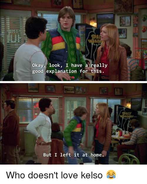 kelso: Okay look, I have a really  good explanation for this  But I left it at home.  ACE Who doesn't love kelso 😂