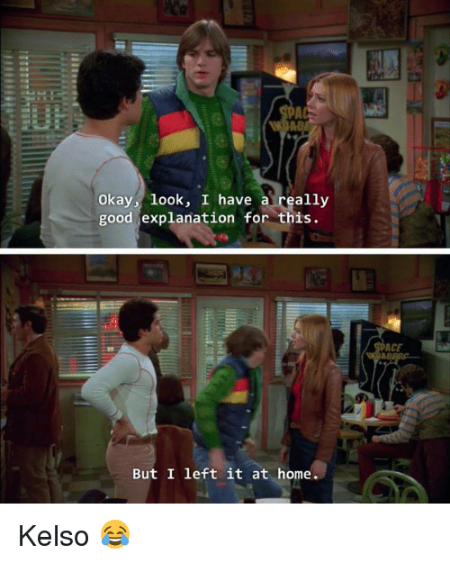 kelso: Okay, look, I have a  really  good explanation for this.  But I left it at home  ACE Kelso 😂