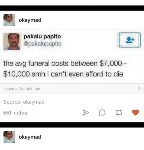 avg: okay mad  pakalu papito  @pakalupapito  the avg funeral costs between $7,000  $10,000 smh can't even afford to die  okay mad tumblr.com  Source: okaymad  551 notes  okaymad