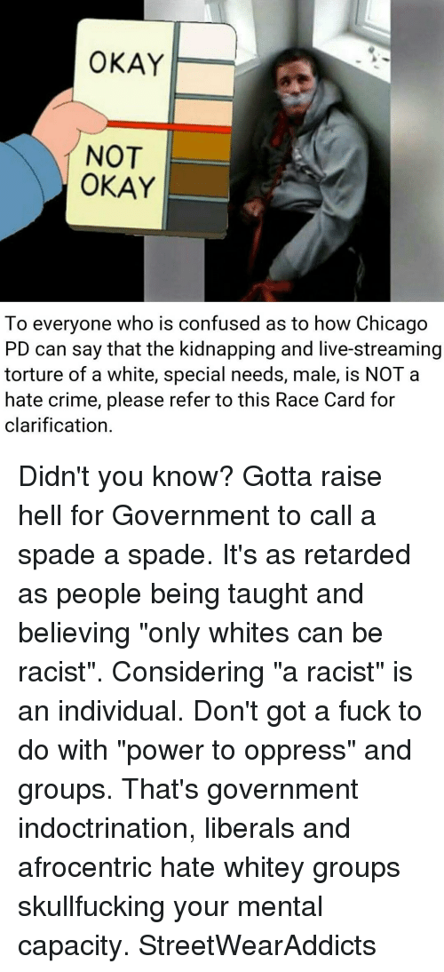 """Chicago, Confused, and Crime: OKAY  NOT  OKAY  To everyone who is confused as to how Chicago  PD can say that the kidnapping and live-streaming  torture of a white, special needs, male, is NOT a  hate crime, please refer to this Race Card for  clarification. Didn't you know? Gotta raise hell for Government to call a spade a spade. It's as retarded as people being taught and believing """"only whites can be racist"""". Considering """"a racist"""" is an individual. Don't got a fuck to do with """"power to oppress"""" and groups. That's government indoctrination, liberals and afrocentric hate whitey groups skullfucking your mental capacity. StreetWearAddicts"""