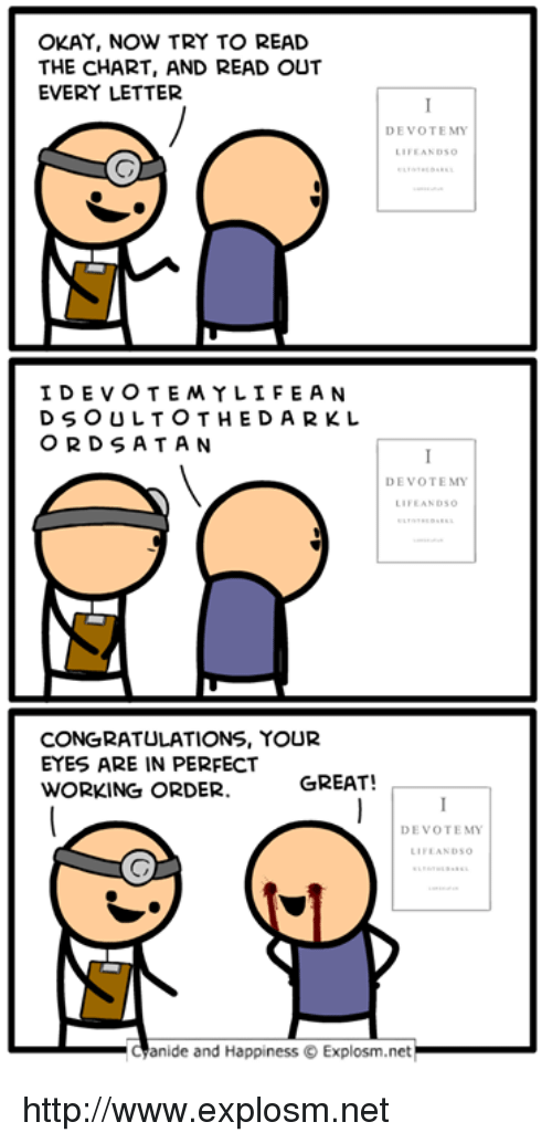 devote: OKAY, NOW TRY TO READ  THE CHART, AND READ OUT  EVERY LETTER  DEVOTEMY  IDEVOTEMYLİFEAN  D S O ULTOTHEDARKL  OR DSATAN  DEVOTE MY  FEANDSG  CONGRATULATIONS, YOUR  EYES ARE IN PERFECT  ORKING ORDER GREAT!  DEVOTEMY  IFEANDSO  -aanide and Happiness © Explosm.net http://www.explosm.net