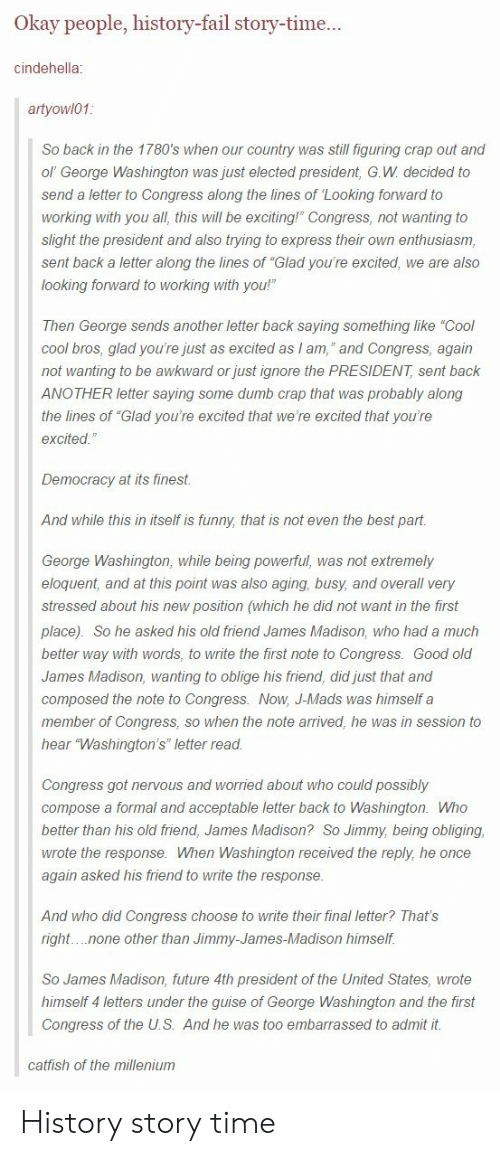 """guise: Okay people, history-fail story-time...  cindehella;  artyowl01:  So back in the 1780's when our country was still figuring crap out and  ol' George Washington was just elected president, G.W decided to  send a letter to Congress along the lines of 'Looking forward to  working with you all, this will be exciting!"""" Congress, not wanting to  slight the president and also trying to express their own enthusiasm  sent back a letter along the lines of """"Glad you're excited, we are also  looking forward to working with you!""""  Then George sends another letter back saying something like """"Cool  cool bros, glad you're just as excited as I am,"""" and Congress, again  not wanting to be awkward or just ignore the PRESIDENT, sent back  ANOTHER letter saying some dumb crap that was probably along  the lines of """"Glad you're excited that we're excited that you're  excited.  Democracy at its finest  And while this in itself is funny, that is not even the best part  George Washington, while being powerful, was not extremely  eloquent, and at this point was also aging, busy, and overall very  stressed about his new position (which he did not want in the first  place) So he asked his old friend James Madison, who had a much  better way with words, to write the first note to Congress Good old  James Madison, wanting to oblige his friend, did just that and  composed the note to Congress. Now, J-Mads was himself a  member of Congress, so when the note arrived, he was in session to  hear """"Washington's"""" letter read  Congress got nervous and worried about who could possibly  compose a formal and acceptable letter back to Washington. Who  better than his old friend, James Madison? So Jimmy, being obliging,  wrote the response. When Washington received the reply, he once  again asked his friend to write the response.  And who did Congress choose to write their final letter? That's  right.none other than Jimmy-James-Madison himself  So James Madison, future 4th president of the United States,"""