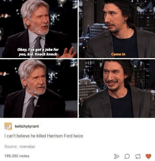 Ford: Okay, rve got a joke for  you, kid. Knock knock  Come in  twitchytyrant  I can't believe he killed Harrison Ford twice  Source: mamalaz  199,350 notes