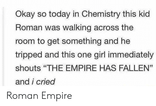 """tripped: Okay so today in Chemistry this kid  Roman was walking across the  room to get something and he  tripped and this one girl immediately  shouts """"THE EMPIRE HAS FALLEN""""  and i cried  35 Roman Empire"""