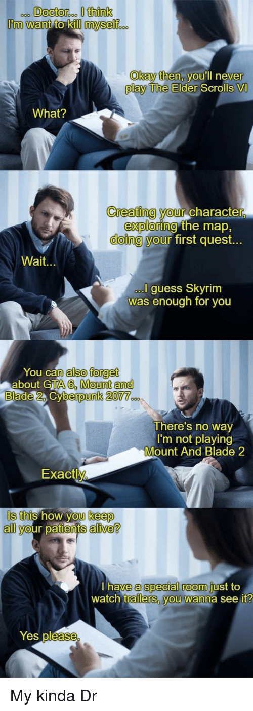 the elder scrolls: Okay then, v  ou'll neve  r  play The Elder  Scrolls VI  What?  Creating your Character  doing y  exploring  our  the map,  first quest.  Wait.  guess Skyrim  was enough for you  You can  about GTA  also forget  A6, Mount and  berpunk 20  There's no way  I'm not playing  Mount And Blade 2  Exactly  Is this how you keep  all your patients alive?  a special room  trailerS, vou wanna see it  have  just to  watch  Yes pléase My kinda Dr