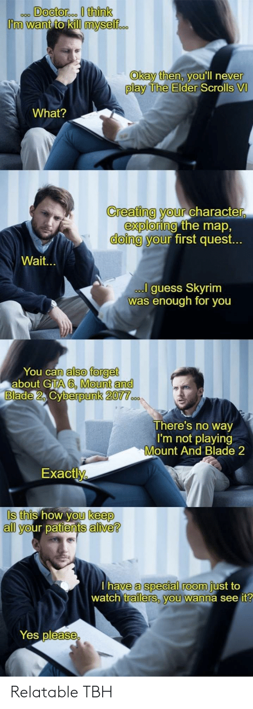 the elder scrolls: Okay then, v  ou'll neve  r  play The Elder  Scrolls VI  What?  Creating your Character  doing y  exploring  our  the map,  first quest.  Wait.  guess Skyrim  was enough for you  You can  about GTA  also forget  A6, Mount and  berpunk 20  There's no way  I'm not playing  Mount And Blade 2  Exactly  Is this how you keep  all your patients alive?  a special room  trailerS, vou wanna see it  have  just to  watch  Yes pléase Relatable TBH