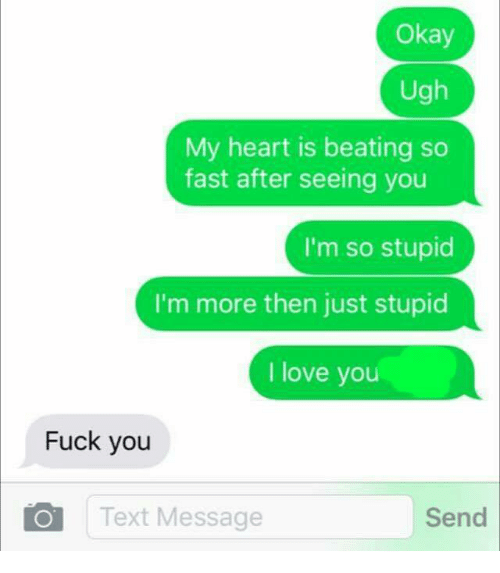 Dank, Fuck You, and Fucking: Okay  Ugh  My heart is beating so  fast after seeing you  I'm so stupid  I'm more then just stupid  I love you  Fuck you  Send  IO Text Message