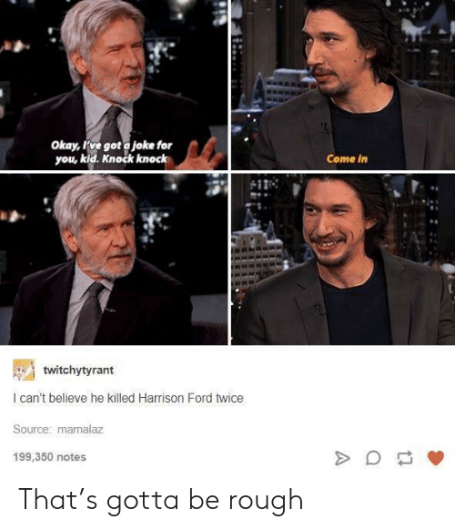 Ford: Okay, ve got a joke for  you, kid. Knock knock  Come in  twitchytyrant  I can't believe he killed Harrison Ford twice  Source: mamalaz  199,350 notes That's gotta be rough