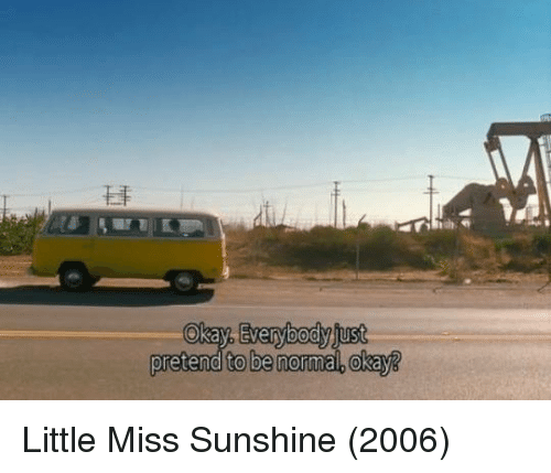 Memes, Little Miss Sunshine, and 🤖: Okay verybody juust  pretend to be normal. Okay3 Little Miss Sunshine (2006)