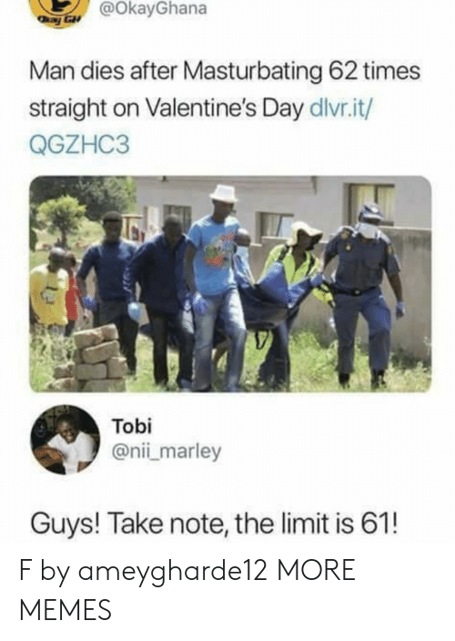 tobi: @OkayGhana  Man dies after Masturbating 62 times  straight on Valentine's Day dlvr.it/  QGZHC3  Tobi  @nii marley  Guys! Take note, the limit is 61! F by ameygharde12 MORE MEMES