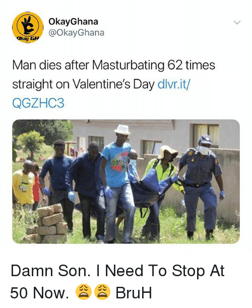 Bruh, Valentine's Day, and Dank Memes: OkayGhana  @OkayGhana  kay  Man dies after Masturbating 62 times  straight on Valentine's Day dlvr.it/  QGZHC3 Damn Son. I Need To Stop At 50 Now. 😩😩 BruH