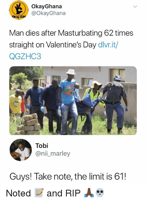 tobi: OkayGhana  @okayGhana  Man dies after Masturbating 62 times  straight on Valentine's Day dlvr.it/  QGZHC3  Tobi  @nii_marley  Guys! Take note, the limit is 61! Noted 📝 and RIP 🙏🏿💀