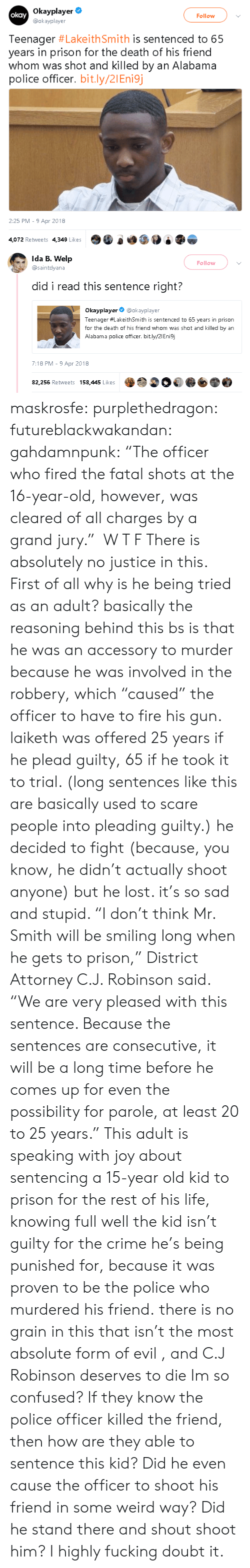 """plead: Okayplayer  @okayplayer  okay  Follow  Teenager #LakeithSmith is sentenced to 65  years in prison for the death of his friend  whom was shot and killed by an Alabama  police officer. bit.ly/21Eni9j  2:25 PM 9 Apr 2018  4,072 Retweets 4,349 LikesO0 e   Ida B. Welp  @saintdyana  Follow  did i read this sentence right?  Okayplayer@okayplayer  Teenager #LakeithSmith is sentenced to 65 years in prison  for the death of his friend whom was shot and killed by an  Alabama police officer. bit.ly/2IEnisj  7:18 PM -9 Apr 2018  82,256 Retweets 158,445 Likes maskrosfe: purplethedragon:  futureblackwakandan:  gahdamnpunk:   """"The officer who fired the fatal shots at the 16-year-old, however, was cleared of all charges by a grand jury."""" W T F   There is absolutely no justice in this. First of all why is he being tried as an adult?   basically the reasoning behind this bs is that he was an accessory to murder because he was involved in the robbery, which """"caused"""" the officer to have to fire his gun. laiketh was offered 25 years if he plead guilty, 65 if he took it to trial. (long sentences like this are basically used to scare people into pleading guilty.) he decided to fight (because, you know, he didn't actually shoot anyone) but he lost. it's so sad and stupid.     """"I don't think Mr. Smith will be smiling long when he gets to prison,"""" District Attorney C.J. Robinson said. """"We are very pleased with this sentence. Because the sentences are consecutive, it will be a long time before he comes up for even the possibility for parole, at least 20 to 25 years.""""  This adult is speaking with joy about sentencing a 15-year old kid to prison for the rest of his life, knowing full well the kid isn't guilty for the crime he's being punished for, because it was proven to be the police who murdered his friend.  there is no grain in this that isn't the most absolute form of evil , and C.J Robinson deserves to die Im so confused? If they know the police officer killed the friend, then how a"""
