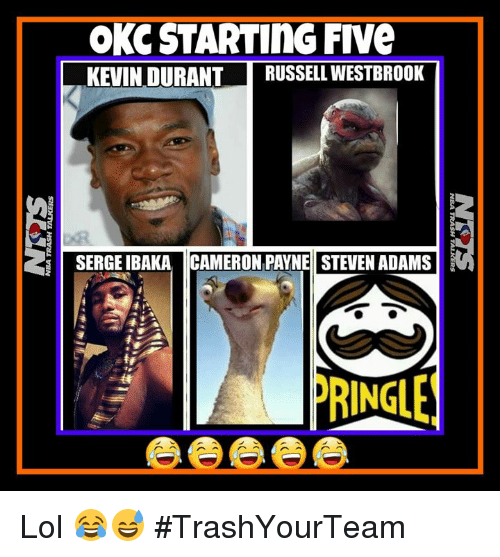 Kevin Durant, Lol, and Russell Westbrook: OKCSTARTING FIVe  KEVIN DURANT  RUSSELL WESTBROOK  SERGEIBAKA CAMERON PAYNE STEVEN ADAMS  RINGLE Lol 😂😅  #TrashYourTeam