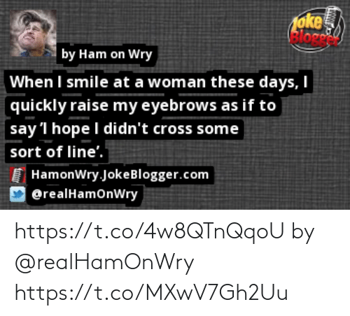 i smile: oke  Bloge  by Ham on Wry  When I smile at a woman these days, I  quickly raise my eyebrows as if to  say 'l hope I didn't cross some  sort of line'.  HamonWry.JokeBlogger.com  @realHamonWry https://t.co/4w8QTnQqoU by @realHamOnWry https://t.co/MXwV7Gh2Uu