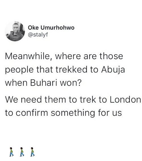 Memes, London, and 🤖: Oke Umurhohwo  @stalyf  Meanwhile, where are those  people that trekked to Abuja  when Buhari won?  We need them to trek to London  to confirm something for us 🚶🏿🚶🏿🚶🏿