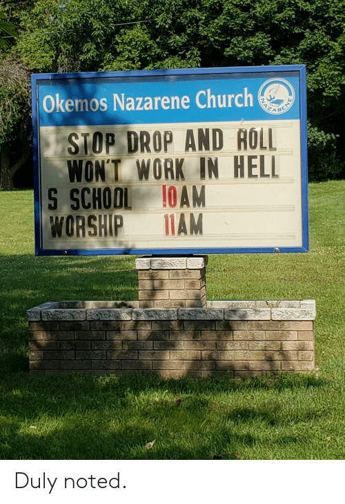 duly noted: Okemos Nazarene Church  NAZA  RENE  STOP DROP AND AOLL  WON'T WORK IN HELL  S SCHOOL 10AM  WORSHIP  11AM Duly noted.