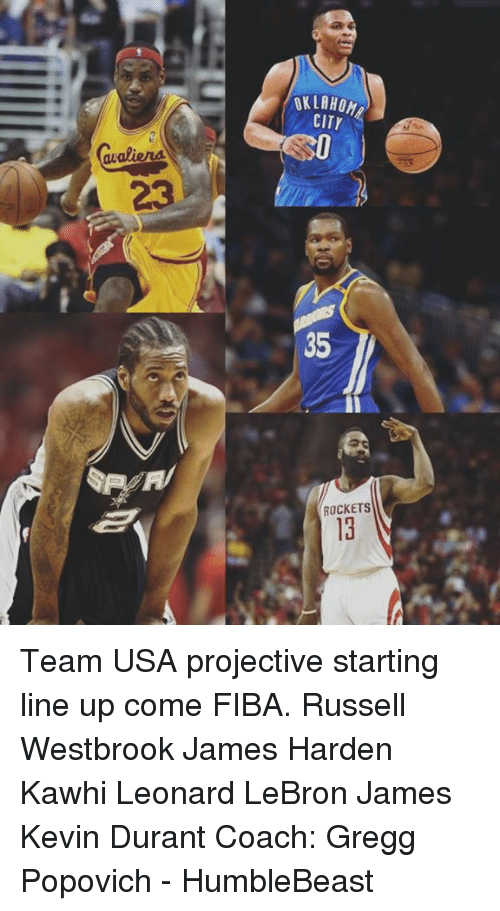James Harden, Kevin Durant, and LeBron James: OKLAHOM  awaliena  35  ROCKETS Team USA projective starting line up come FIBA.  Russell Westbrook James Harden Kawhi Leonard LeBron James  Kevin Durant  Coach: Gregg Popovich   - HumbleBeast