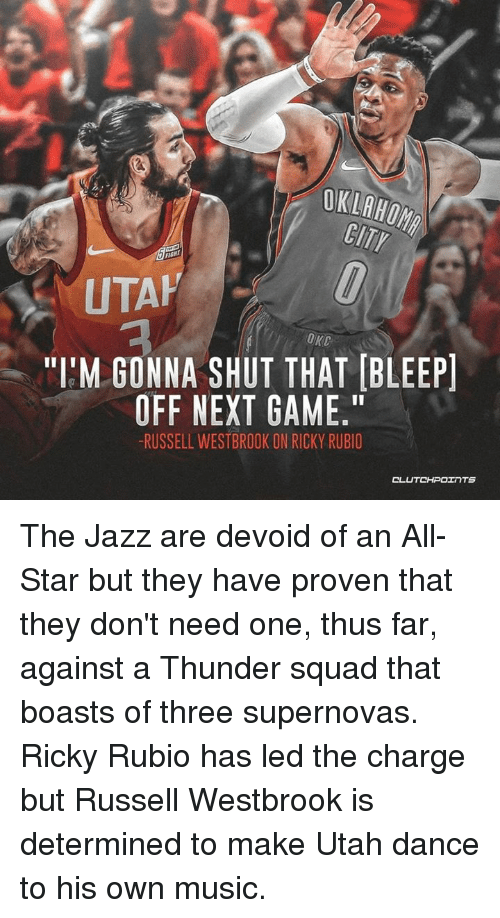"""All Star, Music, and Russell Westbrook: OKLAHOM  CITY  UTAH  OKC  """"I'M GONNA SHUT THAT [BLEEP  OFF NEXT GAME.""""  RUSSELL WESTBROOK ON RICKY RUBIO  CL The Jazz are devoid of an All-Star but they have proven that they don't need one, thus far, against a Thunder squad that boasts of three supernovas. Ricky Rubio has led the charge but Russell Westbrook is determined to make Utah dance to his own music."""