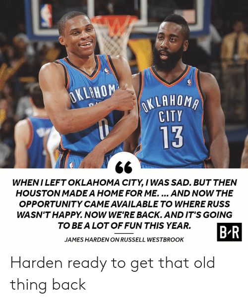 westbrook: OKLAHOM  OKLAHOMA  CITY  13  WHENI LEFT OKLAHOMA CITY, I WAS SAD. BUT THEN  HOUSTON MADE A HOME FOR ME.... AND NOW THE  OPPORTUNITY CAME AVAILABLE TO WHERE RUSS  WASN'T HAPPY. NOW WE'RE BACK. AND IT'S GOING  TO BE A LOT OF FUN THIS YEAR.  B-R  JAMES HARDEN ON RUSSELL WESTBROOK Harden ready to get that old thing back
