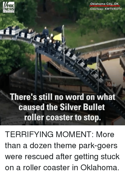 Rollers: Oklahoma City, OK  FOX  NEWS  Courtesy: KWTV/KOTV  There's still no word on what  caused the Silver Bullet  roller coaster to stop. TERRIFYING MOMENT: More than a dozen theme park-goers were rescued after getting stuck on a roller coaster in Oklahoma.