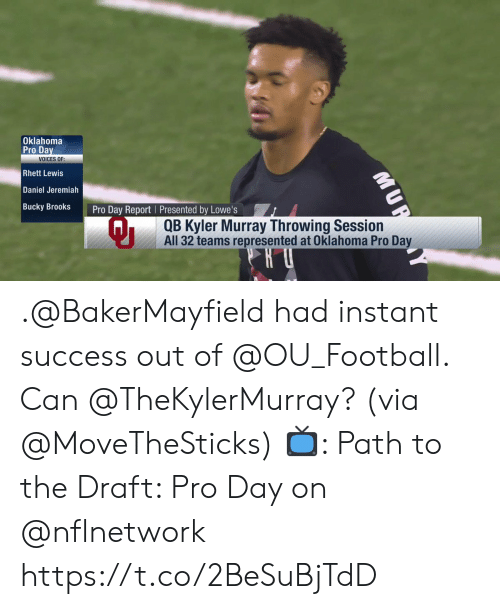 Lowes: Oklahoma  Pro Da  Rhett Lewis  Daniel Jeremiah  Bucky BrookS  VOICES OF:  Pro Day Report I Presented by Lowe's  QB Kyler Murray Throwing Session  All 32 teams represented at Oklahoma Pro Da .@BakerMayfield had instant success out of @OU_Football.  Can @TheKylerMurray? (via @MoveTheSticks)  📺: Path to the Draft: Pro Day on @nflnetwork https://t.co/2BeSuBjTdD