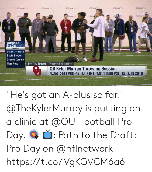 "Lowes: Oklahoma  Pro Da  VOICES OF:  Daniel Jeremiah  Bucky Brooks  Charley Casserly  Marc Ross  Pro Day Report Presented by Lowe's  Qi  QB Kyler Murray Throwing Session  4,361 pass yds, 42 TD, 7 INT: 1,011 rush yds, 12 TD in 2018 ""He's got an A-plus so far!""  @TheKylerMurray is putting on a clinic at @OU_Football Pro Day. 🎯  📺: Path to the Draft: Pro Day on @nflnetwork https://t.co/VgKGVCM6a6"