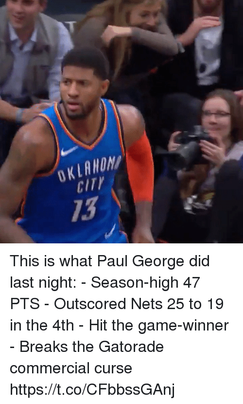 Nets: OKLAWON  CITY  13 This is what Paul George did last night: - Season-high 47 PTS - Outscored Nets 25 to 19 in the 4th - Hit the game-winner - Breaks the Gatorade commercial curse  https://t.co/CFbbssGAnj
