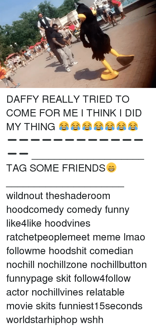 Friends, Funny, and Lmao: ol, DAFFY REALLY TRIED TO COME FOR ME I THINK I DID MY THING 😂😂😂😂😂😂😂 ➖➖➖➖➖➖➖➖➖➖➖➖➖➖ ____________________ TAG SOME FRIENDS😁 _____________________ wildnout theshaderoom hoodcomedy comedy funny like4like hoodvines ratchetpeoplemeet meme lmao followme hoodshit comedian nochill nochillzone nochillbutton funnypage skit follow4follow actor nochillvines relatable movie skits funniest15seconds worldstarhiphop wshh