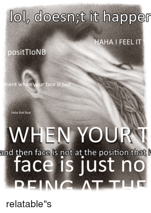 Relatables: ol, doesnt it happer  HAHA I FEEL IT  positTloNB  ment when your face is just  haha that face  WHEN YOUR  and then face is not at the position that  face is just