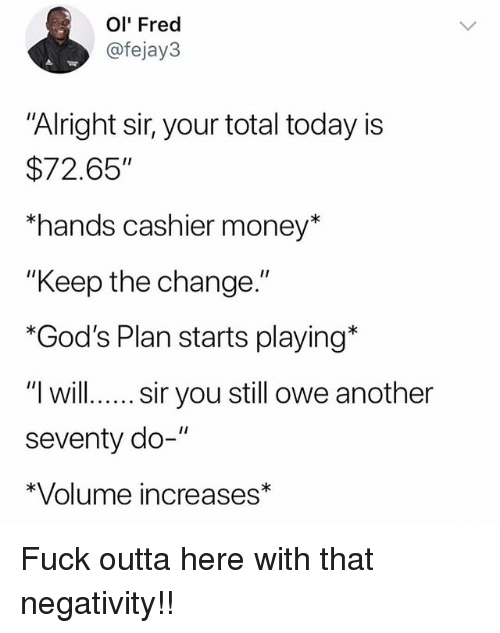 """Memes, Money, and Fuck: Ol' Fred  @fejay3  """"Alright sir, your total today is  $72.65""""  hands cashier money*  """"Keep the change.""""  *God's Plan starts playing*  """"l willsir you still owe another  seventy do-""""  *Volume increases* Fuck outta here with that negativity!!"""