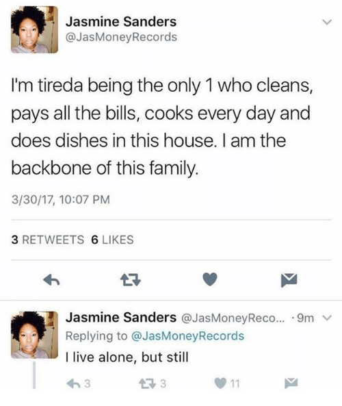 Being Alone, Family, and House: ol  Jasmine Sanders  @JasMoneyRecords  I'm tireda being the only 1 who cleans,  pays all the bills, cooks every day and  does dishes in this house. I am the  backbone of this family.  3/30/17, 10:07 PM  3 RETWEETS 6 LIKES  Jasmine Sanders @JasMoneyReco...-9m ﹀  Replying to @JasMoneyRecords  I live alone, but stil  わ3  1 3