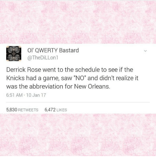 """Derrick Rose, Memes, and New Orleans: Ol' QWERTY Bastard  @The DiLLon  Derrick Rose went to the schedule to see if the  Knicks had a game, saw """"NO"""" and didn't realize it  was the abbreviation for New Orleans.  6:51 AM 10 Jan 17  5,830 RETWEETS 6472  LIKES"""