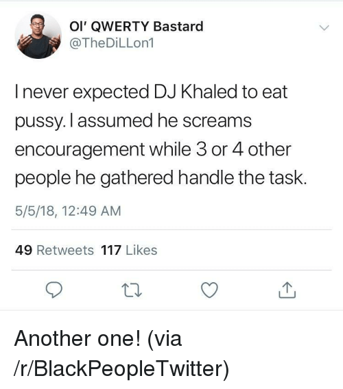 Another One, Blackpeopletwitter, and DJ Khaled: Ol' QWERTY Bastard  @TheDiLLon1  I never expected DJ Khaled to eat  pussy. l assumed he screams  encouragement while 3 or 4 other  people he gathered handle the task.  5/5/18, 12:49 AM  49 Retweets 117 Likes <p>Another one! (via /r/BlackPeopleTwitter)</p>
