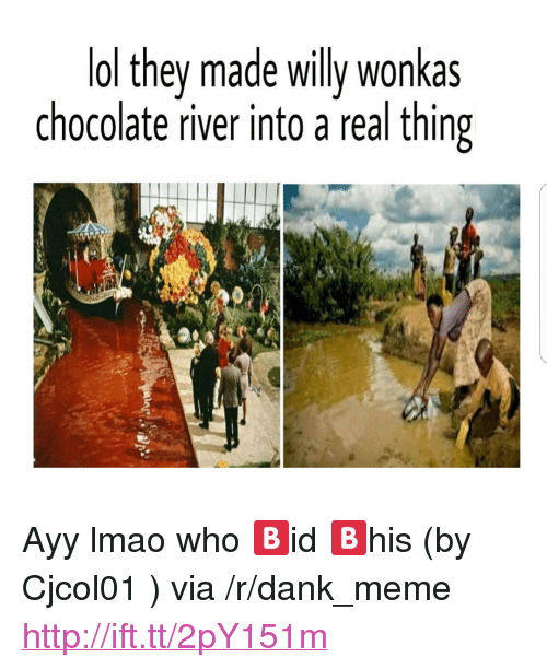 """Ayy LMAO: ol they made willy wonkas  chocolate river into a real thing <p>Ayy lmao who 🅱id 🅱his (by Cjcol01 ) via /r/dank_meme <a href=""""http://ift.tt/2pY151m"""">http://ift.tt/2pY151m</a></p>"""