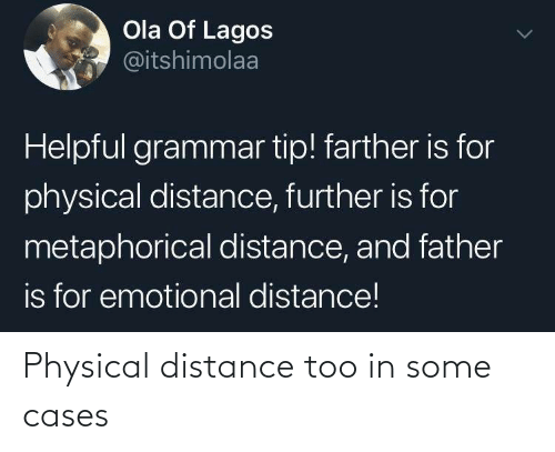 helpful: Ola Of Lagos  @itshimolaa  Helpful grammar tip! farther is for  physical distance, further is for  metaphorical distance, and father  is for emotional distance! Physical distance too in some cases