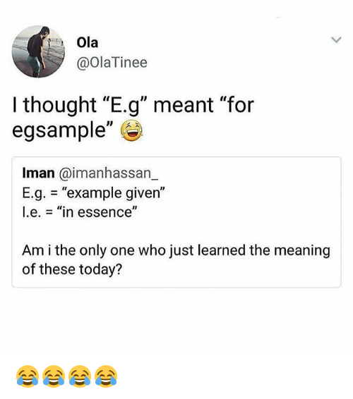 "Meaning, Today, and Girl Memes: Ola  @OlaTinee  I thought ""E.g"" meant ""for  egsample""  Iman @imanhassarn  E.g. = ""example given""  l.e.-""in essence""  Am i the only one who just learned the meaning  of these today? 😂😂😂😂"